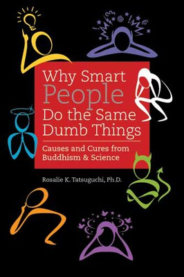 Why Smart People Do The Same Dumb Things: Causes and Cures from Buddhism & Science