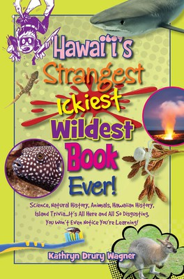 Hawai'i's Strangest, Ickiest, Wildest Book Ever! Science, Natural History, Animals, Hawaiian History, Island Trivia…It's All Here and All So Disgusting, You Won't Even Notice You're Learning